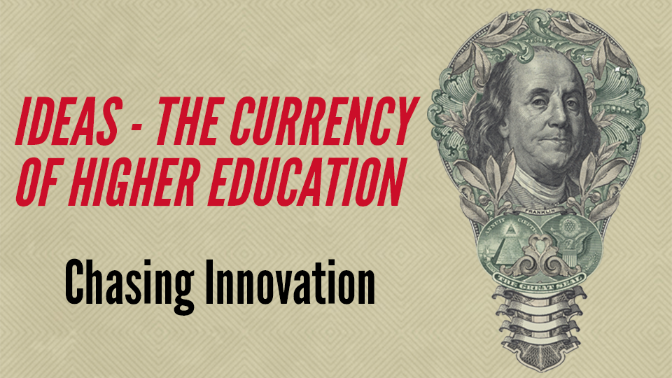 Ideas — The Currency of Higher Education. Chasing Innovation.